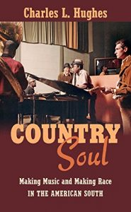 Country Soul: Making Music and Making Race in the American South by Charles L. Hughes