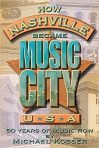 How Nashville Became Music City, U.S.A.: 50 Years of Music Row by Michael Kosser