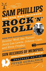 Sam Phillips: The Man Who Invented Rock 'n' Roll by Peter Guralnick